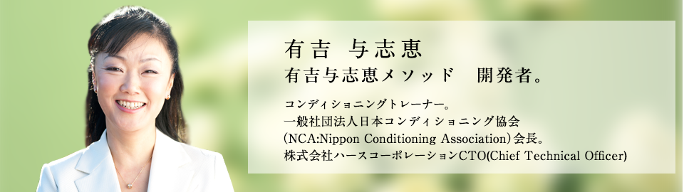 有吉与志恵 有吉与志恵メソッド 開発者。 コンディショニングトレーナー。一般社団法人日本コンディショニング協会(NCA : Nippon Conditioning Association)会長。 株式会社ハースコーポレーションCTO(Chief Technical Officer)