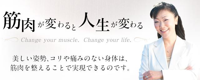 筋肉が変わると人生が変わる Change your muscle. Change your life. 美しい姿勢、コリや痛みのない身体は、筋肉を整えることで実感できるのです。