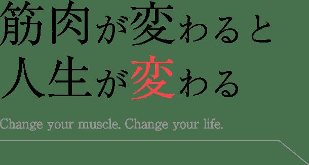 筋肉が変わると人生が変わる Change your muscle. Change your life.